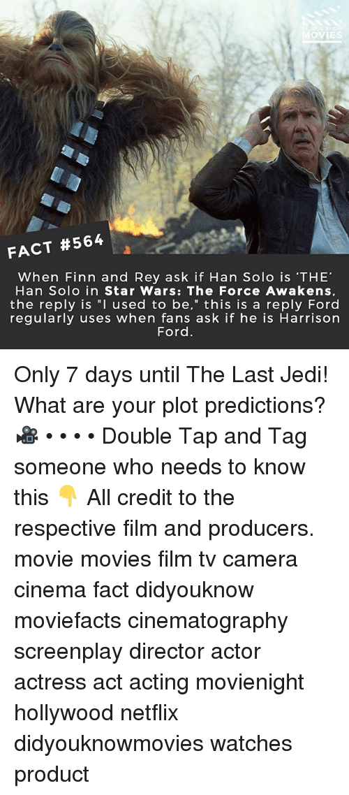 """Finn, Han Solo, and Harrison Ford: OVIES  FACT #564  When Finn and Rey ask if Han Solo is 'THE'  Han Solo in Star Wars: The Force Awakens,  the reply is """"I used to be,"""" this is a reply Ford  regularly uses when fans ask if he is Harrison  Ford Only 7 days until The Last Jedi! What are your plot predictions? 🎥 • • • • Double Tap and Tag someone who needs to know this 👇 All credit to the respective film and producers. movie movies film tv camera cinema fact didyouknow moviefacts cinematography screenplay director actor actress act acting movienight hollywood netflix didyouknowmovies watches product"""