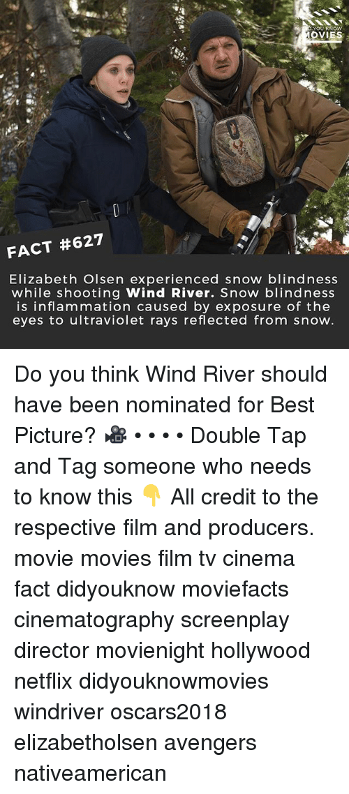 Memes, Movies, and Netflix: OVIES  FACT #627  Elizabeth Olsen experienced snow blindness  while shooting Wind River. Snow blindness  is inflammation caused by exposure of the  eyes to ultraviolet rays reflected from snow Do you think Wind River should have been nominated for Best Picture? 🎥 • • • • Double Tap and Tag someone who needs to know this 👇 All credit to the respective film and producers. movie movies film tv cinema fact didyouknow moviefacts cinematography screenplay director movienight hollywood netflix didyouknowmovies windriver oscars2018 elizabetholsen avengers nativeamerican