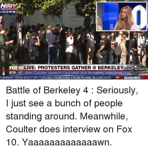 Chicago, Doctor, and Diamond: OW  Foxto PHOENIX COM  L I V E  FOX10  LIVE: PROTESTERS GATHER BERKELEY  DESERT DIAMOND  15x1A 87 Ann Coulter speech canceled due to safety concerns  WEST VALLEY  TLEMENT WITH DOCTOR FORCIBLY REMOVED FROM PLANE IN CHICAGO  FO HEADLINES