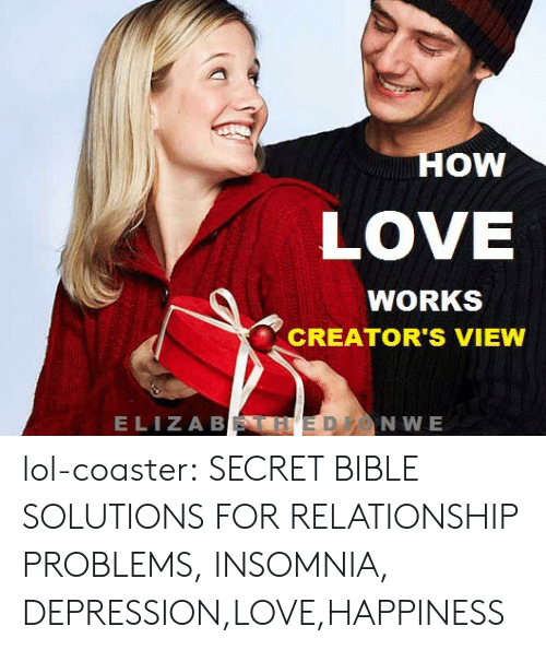 Lol, Love, and Tumblr: OW  LOVE  WORKS  CREATOR'S VIEW  ELIZA B  NWE lol-coaster:  SECRET BIBLE SOLUTIONS FOR RELATIONSHIP PROBLEMS, INSOMNIA, DEPRESSION,LOVE,HAPPINESS