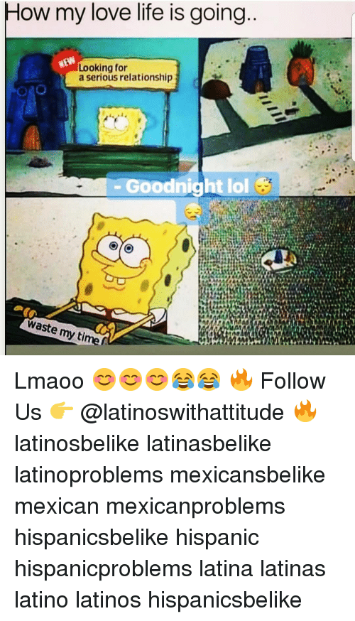 Latinos, Life, and Lol: ow my love life is going  Looking for  a serious relationship  Goodnight lol  waste my time f Lmaoo 😊😊😊😂😂 🔥 Follow Us 👉 @latinoswithattitude 🔥 latinosbelike latinasbelike latinoproblems mexicansbelike mexican mexicanproblems hispanicsbelike hispanic hispanicproblems latina latinas latino latinos hispanicsbelike
