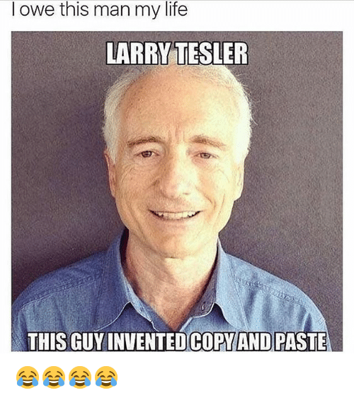 Life, Girl Memes, and Man: owe this man my life  LARRY TESLER  THIS GUY INVENTED COPY AND PASTE 😂😂😂😂