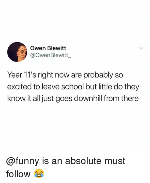 Funny, Memes, and School: Owen Blewitt  @OwenBlewitt  Year 11's right now are probably so  excited to leave school but little do they  know it all just goes downhill f  rom there @funny is an absolute must follow 😂