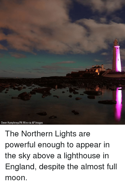 England, Memes, and Images: Owen Humphreys/PA Wire via AP Images The Northern Lights are powerful enough to appear in the sky above a lighthouse in England, despite the almost full moon.