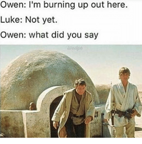 Star Wars, Owen, and Luke: Owen: I'm burning up out here.  Luke: Not yet.  Owen: what did you say