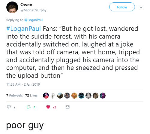 "Lost, Camera, and Computer: Owen  @MidgetMurphy  Follow  Replying to @LoganPaul  #LoganPaul Fans: ""But he got lost, wandered  into the suicide forest, with his camera  accidentally switched on, laughed at a joke  that was told off camera, went home, tripped  and accidentally plugged his camera into the  computer, and then he sneezed and pressed  the upload button""  1:33 AM-2 Jan 2018  7 Retwets 72 Likes poor guy"