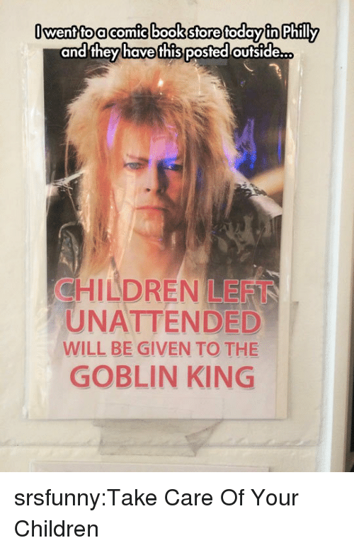 Children, Tumblr, and Blog: Owentto acomic bookstore today in Philly  CHILDREN LEFT  UNATTENDED  WILL BE GIVEN TO THE  GOBLIN KING srsfunny:Take Care Of Your Children