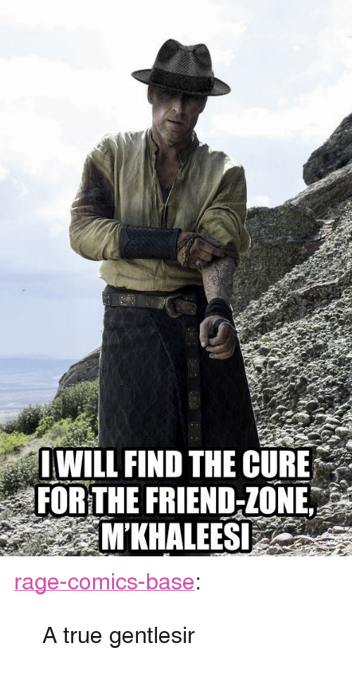 "True, Tumblr, and Blog: OWILL FIND THE CURE  FORTHE FRIEND-ZONE  M'KHALEES <p><a href=""http://ragecomicsbase.com/post/163426707392/a-true-gentlesir"" class=""tumblr_blog"">rage-comics-base</a>:</p>  <blockquote><p>A true gentlesir</p></blockquote>"