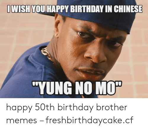 Birthday Memes And Happy OWISH YOU HAPPY BIRTHDAY IN CHINESE YUNG 50th Brother