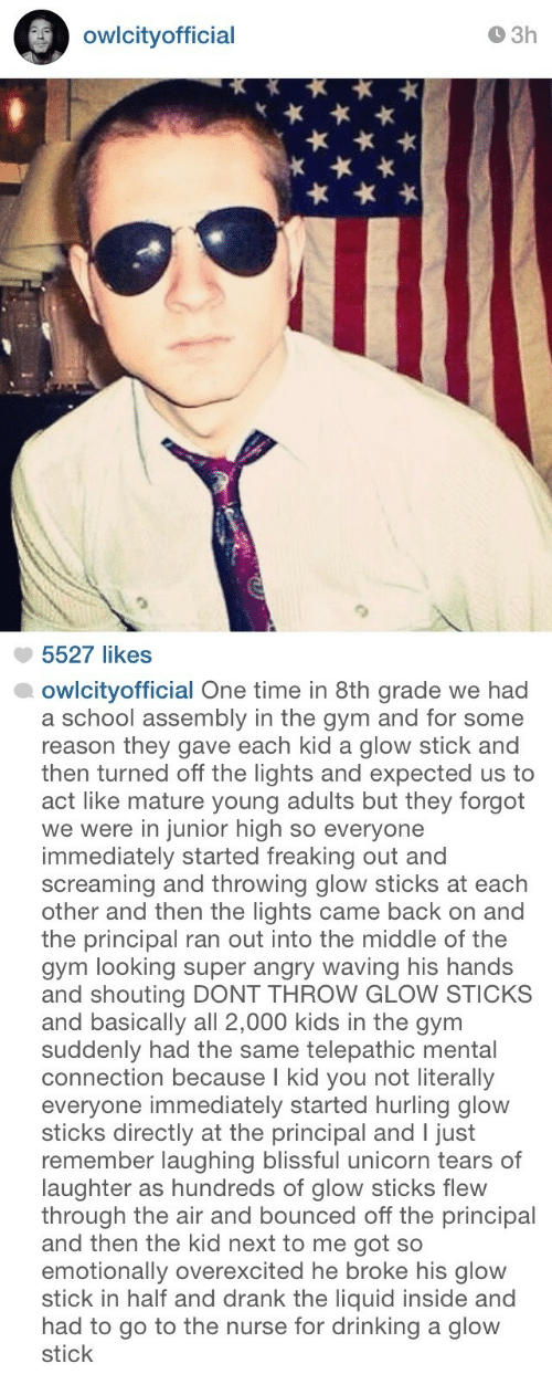 Drinking, Gym, and School: owlcityofficial  O 3h  5527 likes   owlcityofficial One time in 8th grade we had  a school assembly in the gym and for some  reason they gave each kid a glow stick and  then turned off the lights and expected us to  act like mature young adults but they forgot  we were in junior high so everyone  immediately started freaking out and  screaming and throwing glow sticks at each  other and then the lights came back on and  the principal ran out into the middle of the  gym looking super angry waving his hands  and shouting DONT THROW GLOW STICKS  and basically all 2,000 kids in the gynm  suddenly had the same telepathic mental  connection because I kid you not literally  everyone immediately started hurling glow  sticks directly at the principal and I just  remember laughing blissful unicorn tears of  laughter as hundreds of glow sticks flew  through the air and bounced off the principal  and then the kid next to me got so  emotionally overexcited he broke his glow  stick in half and drank the liquid inside and  had to go to the nurse for drinking a glow  stick