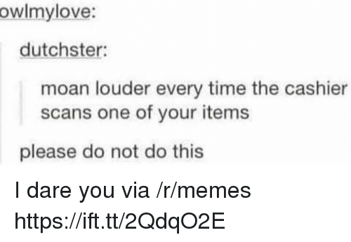 Memes, Time, and One: owlmylove:  dutchster:  moan louder every time the cashier  scans one of your items  please do not do this I dare you via /r/memes https://ift.tt/2QdqO2E