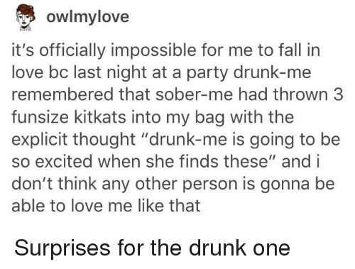 """Drunk, Fall, and Love: owlmylove  it's officially impossible for me to fall in  love bc last night at a party drunk-me  remembered that sober-me had thrown 3  funsize kitkats into my bag with the  explicit thought """"drunk-me is going to be  so excited when she finds these"""" and i  don't think any other person is gonna be  able to love me like that"""