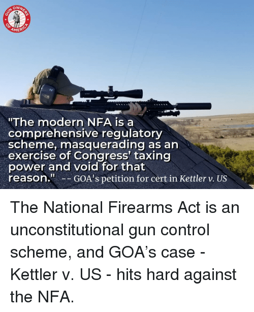 """Memes, Control, and Exercise: OWN  ERIC  """"The modern NFA is a  comprehensive regulatory  scheme, masquerading as an  exercise of Congress' taxing  power and void for that  reason.GOA's petition for cert in Kettler v. US The National Firearms Act is an unconstitutional gun control scheme, and GOA's case - Kettler v. US - hits hard against the NFA."""