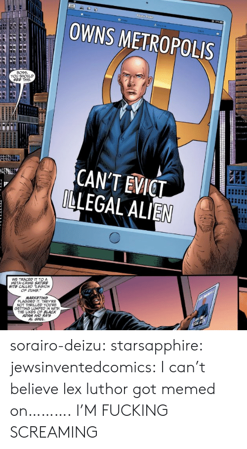 Crime, Dumb, and Fucking: OWNS METROPOLIS  Chat  BOEE  YOU SHOULD  SEE THIS  CANT EVICT  LEGAL ALIEN  WE TRACED IT TO A  META-CRIME SATIRE  SITE CALLED LEGION  OF DUMB.  MARKETING  NOT THRILLED YOURE  白ETTNá LUMPED IN WITH  THE LIKES OF BLACK  ADAM AND RA'S  AL GHU sorairo-deizu:  starsapphire:  jewsinventedcomics:  I can't believe lex luthor got memed on……….  I'M FUCKING SCREAMING