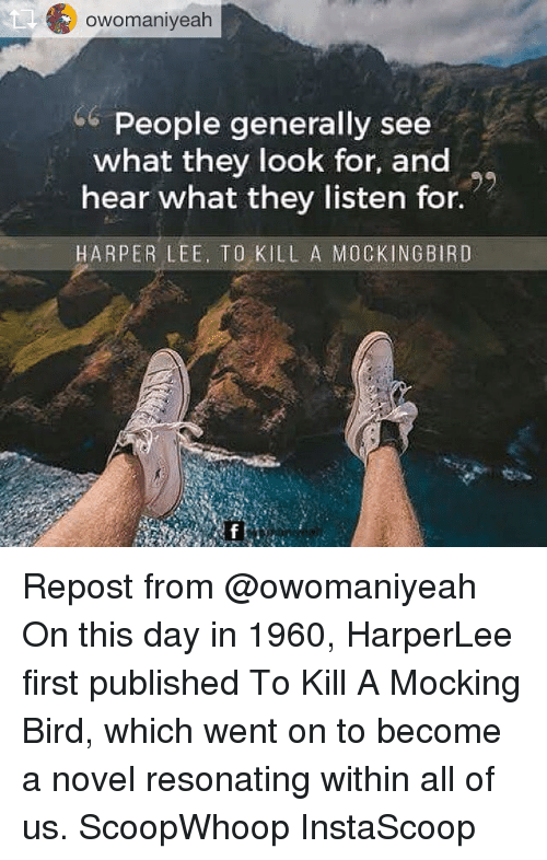 Memes, Harper Lee, and 🤖: owomaniyeah  People generally see  what they look for, and  hear what they listen for.  HARPER LEE, T0 KILL A MOCKINGBIRD  ラ,  RA Repost from @owomaniyeah On this day in 1960, HarperLee first published To Kill A Mocking Bird, which went on to become a novel resonating within all of us. ScoopWhoop InstaScoop