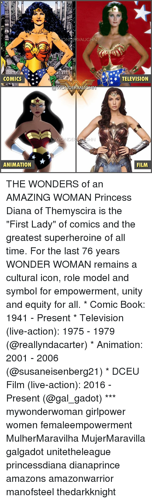 """Memes, Book, and Live: OWONERVAUGHN  COMICS  TELEVISION  ANIMATION  FILM THE WONDERS of an AMAZING WOMAN Princess Diana of Themyscira is the """"First Lady"""" of comics and the greatest superheroine of all time. For the last 76 years WONDER WOMAN remains a cultural icon, role model and symbol for empowerment, unity and equity for all. * Comic Book: 1941 - Present * Television (live-action): 1975 - 1979 (@reallyndacarter) * Animation: 2001 - 2006 (@susaneisenberg21) * DCEU Film (live-action): 2016 - Present (@gal_gadot) *** mywonderwoman girlpower women femaleempowerment MulherMaravilha MujerMaravilla galgadot unitetheleague princessdiana dianaprince amazons amazonwarrior manofsteel thedarkknight"""
