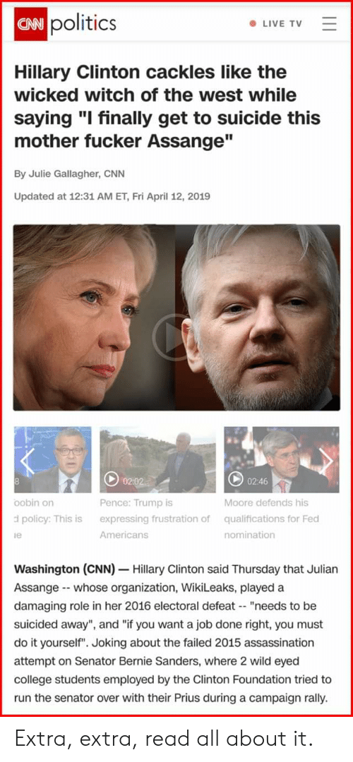 """Assassination, Bernie Sanders, and cnn.com: owpolitics  CAN  LIVE TV  Hillary Clinton cackles like the  wicked witch of the west while  saying """"I finally get to suicide this  mother fucker Assange""""  By Julie Gallagher, CNN  Updated at 12:31 AM ET, Fri April 12, 2019  02:46  oobin orn  d policy: This is  le  Pence: Trump is  expressing frustration of  Americans  Moore defends his  qualifications for Fed  nomination  Washington (CNN) Hillary Clinton said Thursday that Julian  Assange - whose organization, WikiLeaks, played a  damaging role in her 2016 electoral defeat """"needs to be  suicided away"""", and """"if you want a job done right, you must  do it yourself"""". Joking about the failed 2015 assassination  attempt on Senator Bernie Sanders, where 2 wild eyed  college students employed by the Clinton Foundation tried to  run the senator over with their Prius during a campaign rally. Extra, extra, read all about it."""
