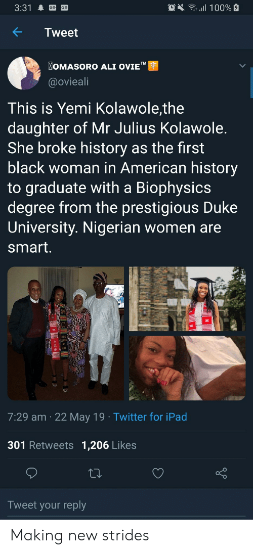 """Ali, Ipad, and Twitter: OX 100%  3:31  Tweet  OMASORO ALI OVIE""""  TM  @ovieali  This is Yemi Kolawole,the  daughter of Mr Julius Kolawole.  She broke history as the first  black woman in American history  to graduate with a Biophysics  degree from the prestigious Duke  University. Nigerian women are  smart.  DUKE  CLASS  2019  7:29 am 22 May 19 Twitter for iPad  301 Retweets 1,206 Likes  Tweet your reply  allB Making new strides"""