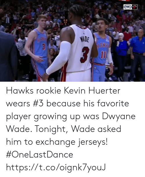 Dwyane Wade, Growing Up, and Memes: OX  ADE Hawks rookie Kevin Huerter wears #3 because his favorite player growing up was Dwyane Wade.   Tonight, Wade asked him to exchange jerseys! #OneLastDance   https://t.co/oignk7youJ