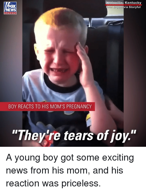 """Memes, Moms, and News: OX  EWS  Louisville, Kentucky  via Storyful  rin Bryan  chan nel  BOY REACTS TO HIS MOM'S PREGNANCY  """"Theylre tears of joy."""" A young boy got some exciting news from his mom, and his reaction was priceless."""