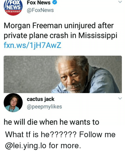 Memes, Morgan Freeman, and News: oX  NEWS  Fox News  @FoxNews  channel  Morgan Freeman uninjured after  private plane crash in Mississippi  fxn.ws/1jH7AwZ  cactus jack  @peepmylikes  he will die when he wants to What tf is he?????? Follow me @lei.ying.lo for more.