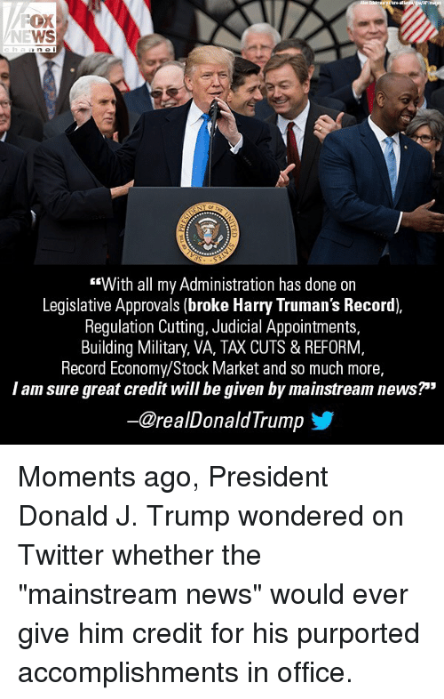 """Memes, News, and Twitter: OX  WS  T or  """"With all my Administration has done on  Legislative Approvals (broke Harry Truman's Record),  Regulation Cutting, Judicial Appointments,  Building Military, VA, TAX CUTS & REFORM,  Record Economy/Stock Market and so much more,  I am sure great credit will be given by mainstream news?""""""""  ー@realDonaldTrump Moments ago, President Donald J. Trump wondered on Twitter whether the """"mainstream news"""" would ever give him credit for his purported accomplishments in office."""