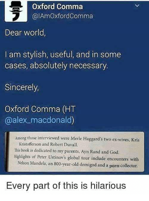 God, Nelson Mandela, and Parents: Oxford Comma  @lAmOxfordComma  2  Dear world  I am stylish, useful, and in some  cases, absolutely necessary  Sincerely  Oxford Comma (HT  @alex macdonald)  Among those interviewed were Merle Haggard's two ex-wives, Kris  Kristofferson and Robert Duvall.  This book is dedicated to my parents, Ayn Rand and God.  Highlights of Peter Ustinov's global tour include encounters with  Nelson Mandela an 800-year-old demigod and a porn collector.  Every part of this is hilarious