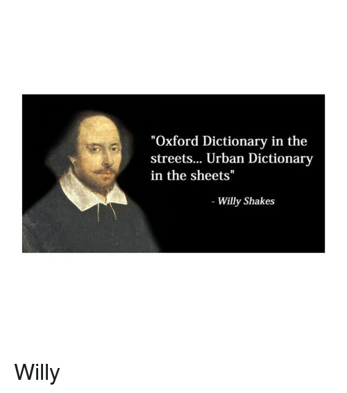 "Streets, Urban Dictionary, and Dictionary: ""Oxford Dictionary in the  streets... Urban Dictionary  in the sheets""  Willy Shakes Willy"