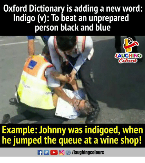 Wine, Black, and Blue: Oxford Dictionary is adding a new word:  Indigo (v): To beat an unprepared  person black and blue  LAUGHING  Example: Johnny was indigoed, when  he jumped the queue at a wine shop!  (0)回矽/laughingcolours