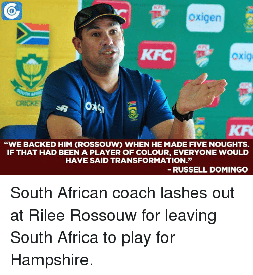 """Africa, Memes, and Transformers: oxigen  oxig  """"WE BACKED HIM (ROSSOUW) WHEN HE MADE FIVE NOUGHTS.  IF THAT HAD BEEN A PLAYER OF COLOUR, EVERYONE WOULD  HAVE SAID TRANSFORMATION.""""  RUSSELL DOMINGO South African coach lashes out at Rilee Rossouw for leaving South Africa to play for Hampshire."""