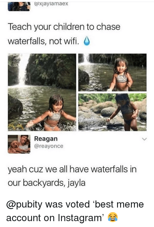 Children, Instagram, and Meme: oxjaylamaeX  Teach your children to chase  waterfalls, not wifi. C  Reagan  @reayonce  yeah cuz we all have waterfalls in  our backyards, jayla @pubity was voted 'best meme account on Instagram' 😂