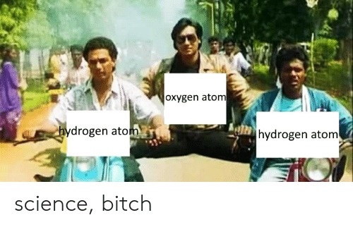 Bitch, Oxygen, and Science: oxygen atom  drogen atom  hydrogen atom science, bitch
