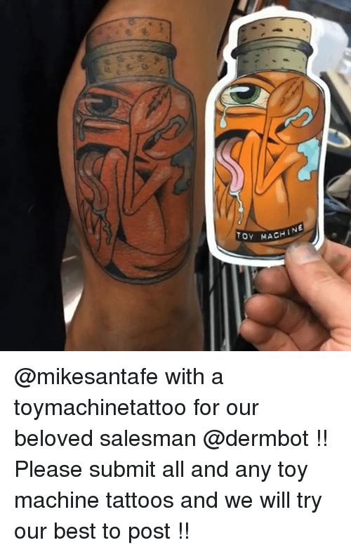 Memes, Tattoos, and Best: OY MACHIN @mikesantafe with a toymachinetattoo for our beloved salesman @dermbot !! Please submit all and any toy machine tattoos and we will try our best to post !!