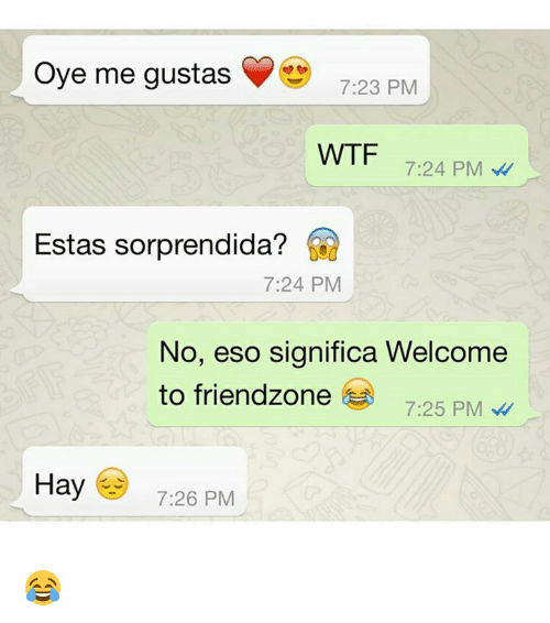 Friendzone, Wtf, and Eso: Oye me gustas  7:23 PM  WTF  7:24 PM  Estas sorprendida?  7:24 PM  No, eso significa Welcome  to friendzone  7:25 PM  Hay 7:26 PM 😂