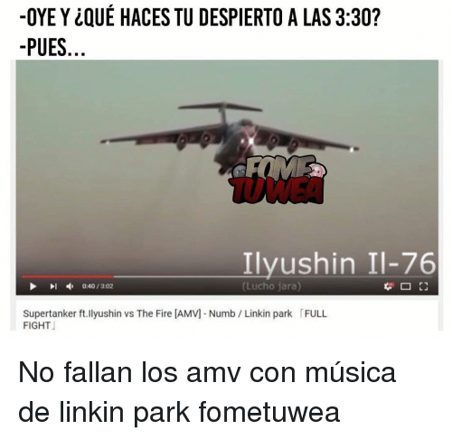 Memes, 🤖, and Linkin Park: -OYE QUE HACES TU DESPIERTO A LAS 3:30?  PUES  Ilyushin Il-76  (Lucho jara  0:40/3:02  Supertanker ft.Ilyushin vs The Fire IAMVM Numb Linkin park FULL  FIGHT No fallan los amv con música de linkin park fometuwea