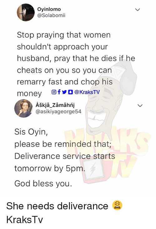 God, Memes, and Money: Oyinlomo  @Solabomi  Stop praying that women  shouldn't approach your  husband, pray that he dies if he  cheats on you so you can  remarry fast and chop his  money 回fyo@kraksTV  Àškjå_Zámảhńį  @asikiyageorge54  Sis Oyin,  please be reminded that;  Deliverance service starts  tomorrow by 5pm  God bless you. She needs deliverance 😩 KraksTv