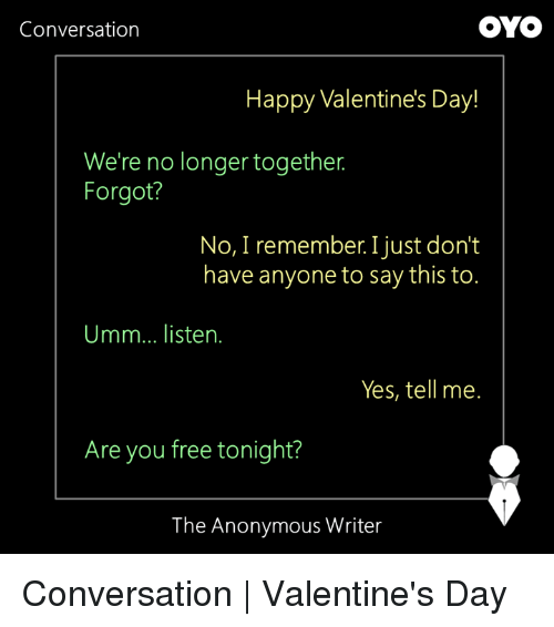 Memes, 🤖, and Conversating: OYO  Conversation  Happy Valentine's Day!  We're no longer together  Forgot?  No, I remember Ijust don't  have anyone to say this to.  Umm... listen.  Yes, tell me.  Are you free tonight?  The Anonymous Writer Conversation | Valentine's Day