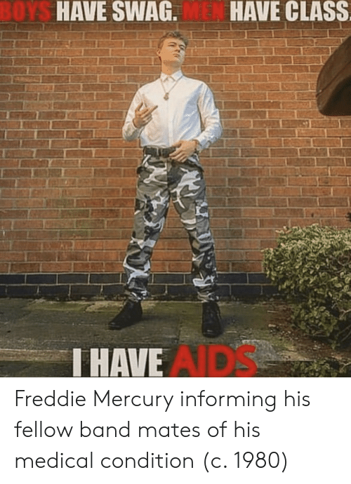Swag, Mercury, and Freddie Mercury: OYS  HAVE SWAG.  HAVE CLASS  HAVE  AIDS Freddie Mercury informing his fellow band mates of his medical condition (c. 1980)