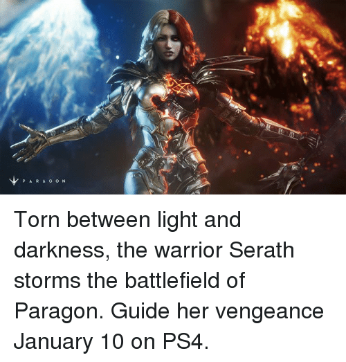 Dank, 🤖, and Warrior: P A R A O O N Torn between light and darkness, the warrior Serath storms the battlefield of Paragon. Guide her vengeance January 10 on PS4.