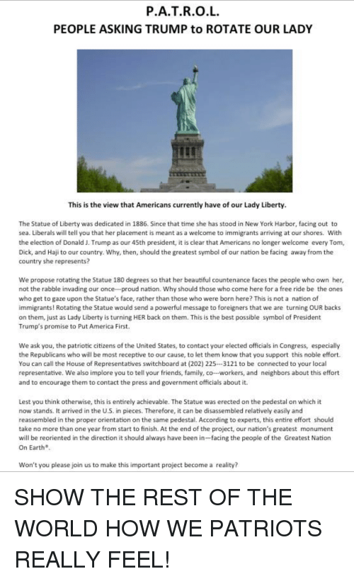 America, Beautiful, and Family: P.A.T.R.O.L  PEOPLE ASKING TRUMP to ROTATE OUR LADY  This is the view that Americans currently have of our Lady Liberty  The Statue of Liberty was dedicated in 1886. Since that time she has stood in New York Harbor, facing out to  sea. Liberals will tell you that her placement is meant as a welcome to immigrants arriving at our shores. With  the election of Donald J. Trump as our 4Sth president, it is clear that Americans no longer welcome every Tom,  Dick, and Haji to our country. Why, then, should the greatest symbol of our nation be facing away from the  country she represents?  We propose rotating the Statue 180 degrees so that her beautiful countenance faces the people who own her,  not the rabble invading our once-proud nation. Why should those who come here for a free ride be the ones  who get to gaze upon the Statue's face, rather than those who were born here? This is not a nation of  immigrants! Rotating the Statue would send a powerful message to foreigners that we are turning OUR backs  on them, just as Lady Liberty is turning HER back on them. This is the best possible symbol of President  Trump's promise to Put America First.  We ask you, the patriotic citizens of the United States, to contact your elected officials in Congress, especially  the Republicans who will be most receptive to our cause, to let them know that you support this noble effort.  You can call the House of Representatives switchboard at (202) 225-3121 to be connected to your local  representative. We also implore you to tell your friends, family, co-workers, and neighbors about this effort  and to encourage them to contact the press and government officials about it.  Lest you think otherwise, this is entirely achievable. The Statue was erected on the pedestal on which it  now stands. It arrived in the U.S. in pieces. Therefore, it can be disassembled relatively easily and  reassembled in the proper orientation on the same pedestal. According to expert
