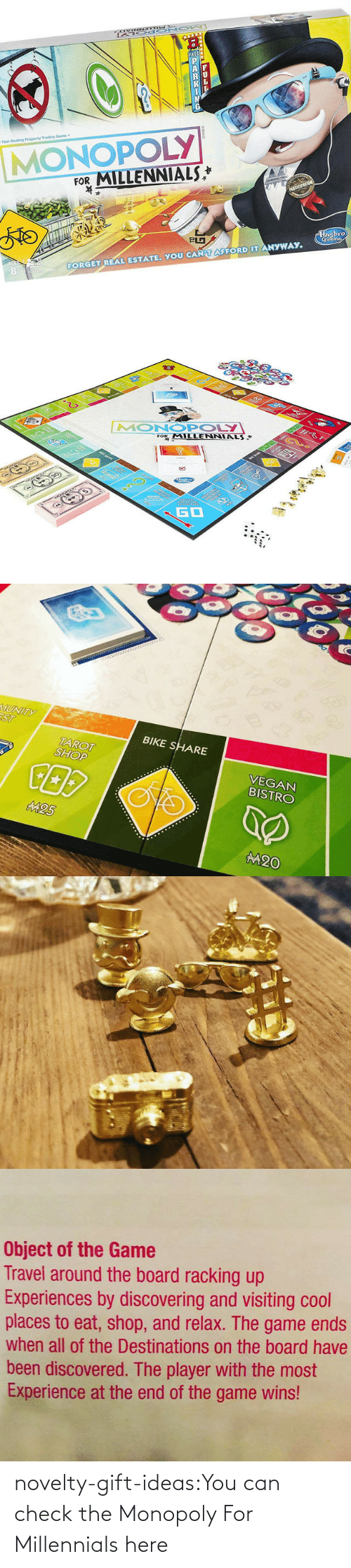 Af, Monopoly, and The Game: P  AF  K  Fast-Dealing Property Trading Game  MONOPOLY  FOR MILLENNIALS  PRTICIPATION  830  FORGET REAL ESTATE. YOU CAN T AFFORD IT ANYWAY  Hnsbro  Gomina  LL  8AND   E  2  ত  MONOPOLY  FOR MILLENNIALS  ART Ser  www  0arars9  23  GO   MUNITY  ST  BIKE SHARE  VEGAN  BISTRO  TAROT  SHOP  M25  M20   Object of the Game  Travel around the board racking up  Experiences by discovering and visiting cool  places to eat, shop, and relax. The game ends  when all of the Destinations on the board have  been discovered. The player with the most  Experience at the end of the game wins! novelty-gift-ideas:You can check theMonopoly For Millennialshere