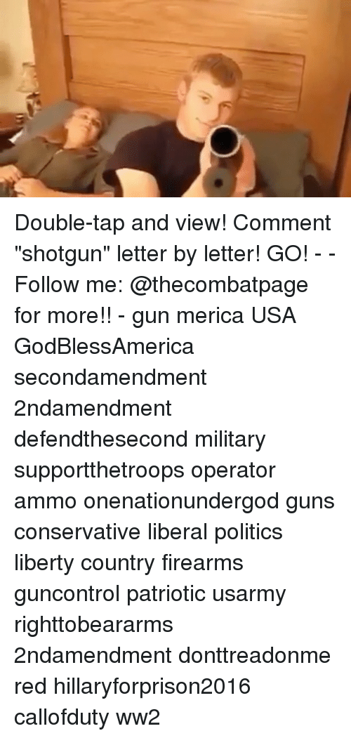 "Guns, Memes, and Politics: /p Double-tap and view! Comment ""shotgun"" letter by letter! GO! - - Follow me: @thecombatpage for more!! - gun merica USA GodBlessAmerica secondamendment 2ndamendment defendthesecond military supportthetroops operator ammo onenationundergod guns conservative liberal politics liberty country firearms guncontrol patriotic usarmy righttobeararms 2ndamendment donttreadonme red hillaryforprison2016 callofduty ww2"