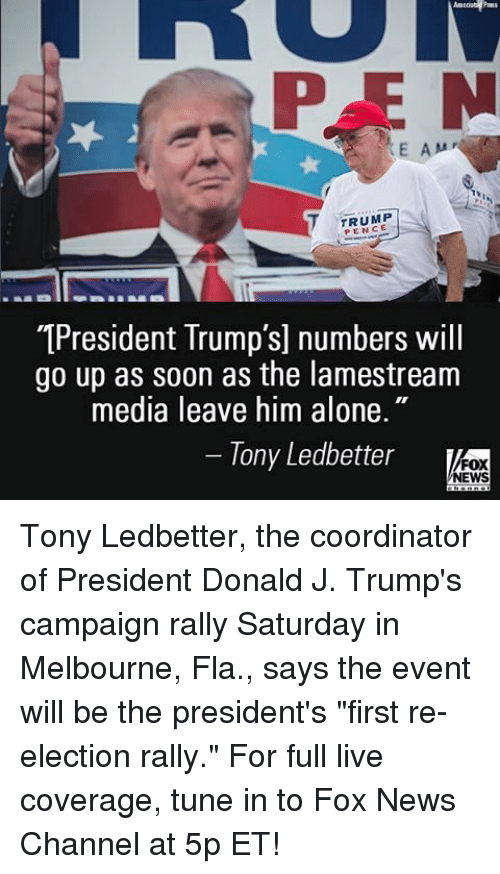 "Being Alone, Memes, and News: P E N  E A M  T TRUMP  T1President Trump's] numbers will  go up as soon as the lamestream  media leave him alone.""  Tony Ledbetter  FOX  NEWS Tony Ledbetter, the coordinator of President Donald J. Trump's campaign rally Saturday in Melbourne, Fla., says the event will be the president's ""first re-election rally."" For full live coverage, tune in to Fox News Channel at 5p ET!"