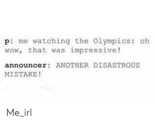 Wow, Irl, and Me IRL: p: me watching the Olympics: oh  wow, that was impressive!  announcer ANOTHER DISASTROUS  MISTAKE! Me_irl