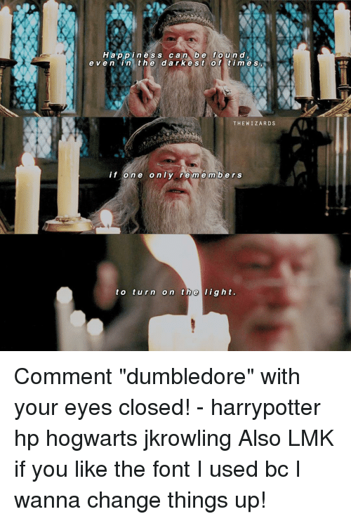 """Dumbledore, Memes, and The Wiz: p p i s c a n b e e ven in the dark e S t of times  THE WIZ ARD S  if one only remember s  to turn on the  light. Comment """"dumbledore"""" with your eyes closed! - harrypotter hp hogwarts jkrowling Also LMK if you like the font I used bc I wanna change things up!"""