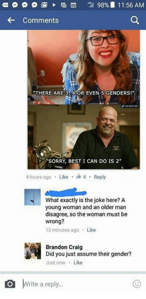 """Memes, Craig, and 🤖: p p M 98% 11:56 AM  Comments  MTHERE ARE 3 4 OR EVEN 5 GENDERS!""""  SORRY, BEST I CAN DO IS 2""""  4 hours ago  Like  4 Reply  What exactly is the joke here? A  young woman and an older man  disagree, so the woman must be  wrong?  13 minutes ago  Like  Brandon Craig  Did you just assume their gender?  Just now  Like  O rite a reply."""