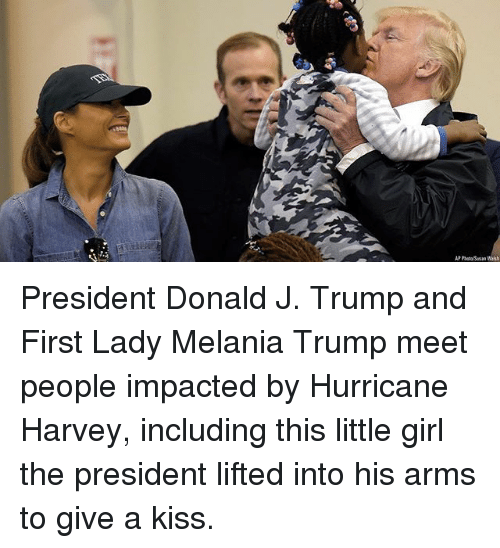 Melania Trump, Memes, and Girl: P Photo Susan Walsh President Donald J. Trump and First Lady Melania Trump meet people impacted by Hurricane Harvey, including this little girl the president lifted into his arms to give a kiss.
