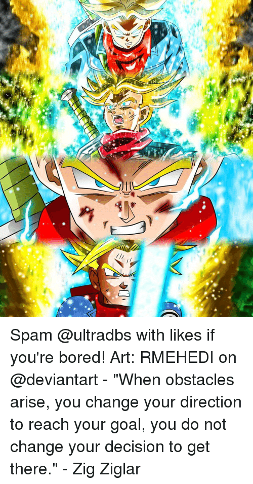 """Bored, Memes, and Deviantart: ,p  RE Spam @ultradbs with likes if you're bored! Art: RMEHEDI on @deviantart - """"When obstacles arise, you change your direction to reach your goal, you do not change your decision to get there."""" - Zig Ziglar"""
