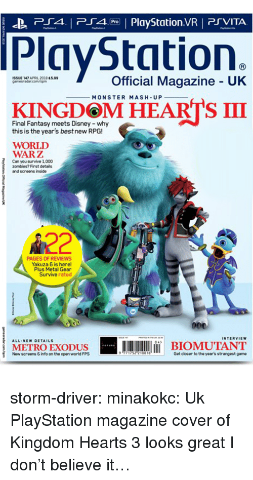 Disney, Monster, and PlayStation: P4 PlyStation.VR PSVITA  PlayStation.  İSSUE 147 APRL 2018 essa  gamesra5ar.com/opm  Official Magazine UK  MONSTER MASH-UP  KINGDOM HEARTS III  Final Fantasy meets Disney -why  this is the year's best new RPG!  WORLD  WARZ  Can you survive 1,000  zombies? First details  and screens inside  A22  PAGES OF REVIEWS  Yakuza 6 is here!  Plus Metal Gear  Survive rated  INTERVIEW  A11.NEw DETAILS  04  METROEXODUS  İBIOMUTANT  Now screens &info on the open world FPS  771752? 10016  Got closor to the year's strangeat game storm-driver:  minakokc: Uk PlayStation magazine cover of Kingdom Hearts 3 looks great  I don't believe it…