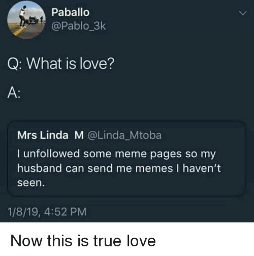 Love, Meme, and Memes: Paballo  @Pablo_3k  Q: What is love?  A:  Mrs Linda M @Linda_Mtoba  I unfollowed some meme pages so my  husband can send me memes I haven't  seen  1/8/19, 4:52 PM Now this is true love